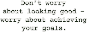 Don't worry  about looking good –  worry about achieving  your goals.