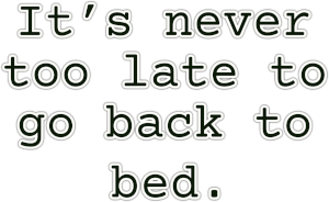 It's never  too late to  go back to  bed.